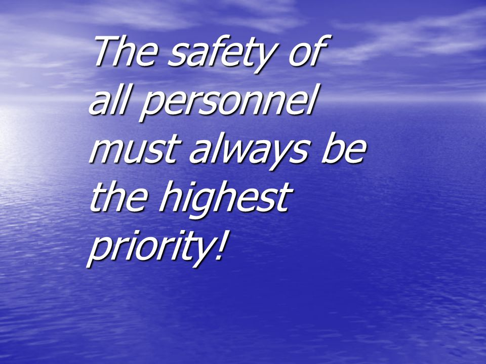 The safety of all personnel must always be the highest priority!