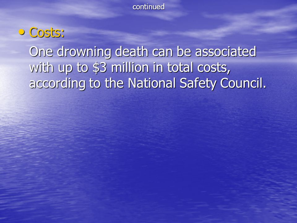 continued Costs: Costs: One drowning death can be associated with up to $3 million in total costs, according to the National Safety Council.