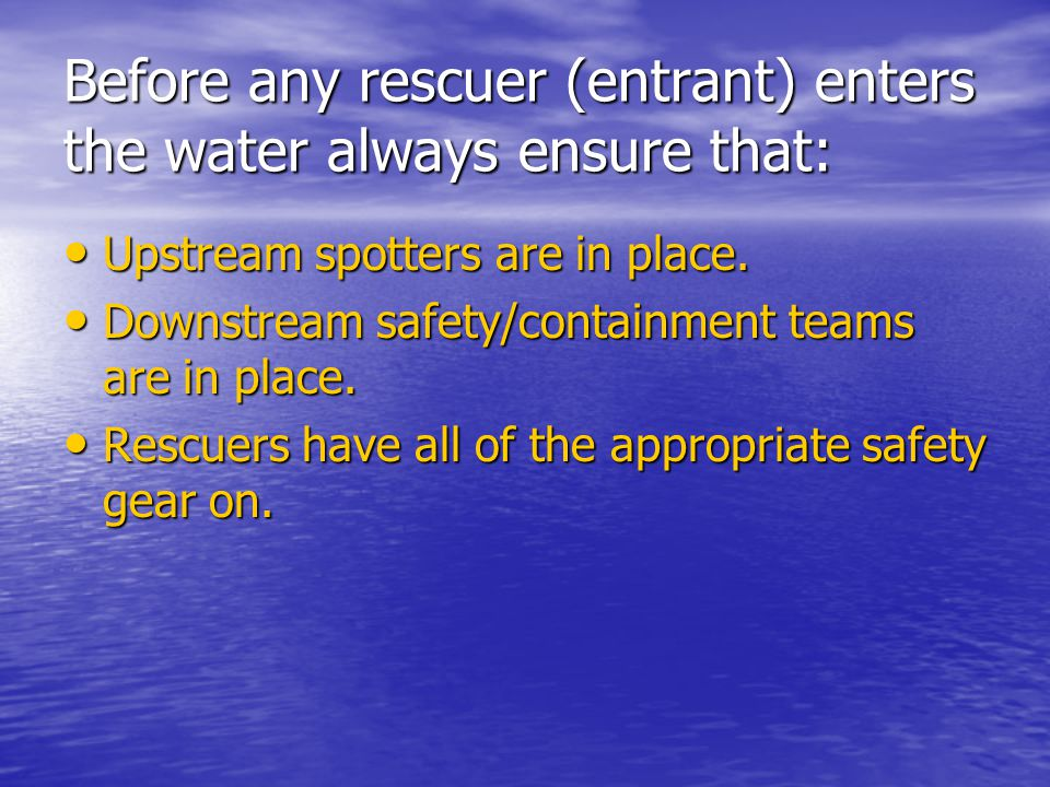 Before any rescuer (entrant) enters the water always ensure that: Upstream spotters are in place. Upstream spotters are in place. Downstream safety/co