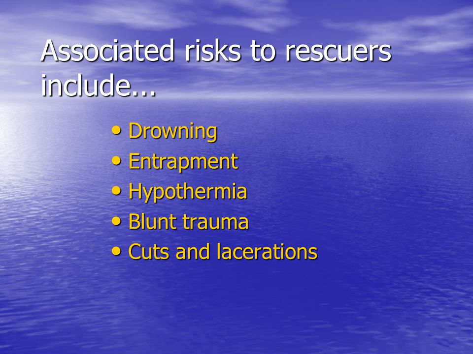 Associated risks to rescuers include... Drowning Drowning Entrapment Entrapment Hypothermia Hypothermia Blunt trauma Blunt trauma Cuts and lacerations