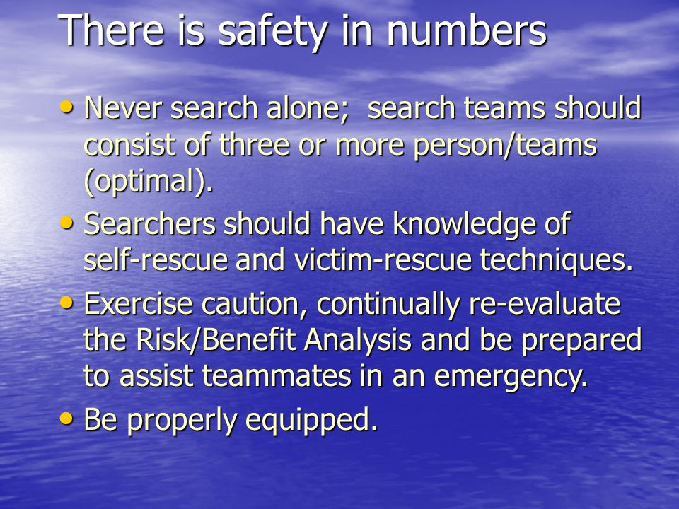 There is safety in numbers Never search alone; search teams should consist of three or more person/teams (optimal). Never search alone; search teams s