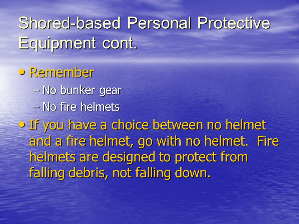 Shored-based Personal Protective Equipment cont. Remember Remember –No bunker gear –No fire helmets If you have a choice between no helmet and a fire