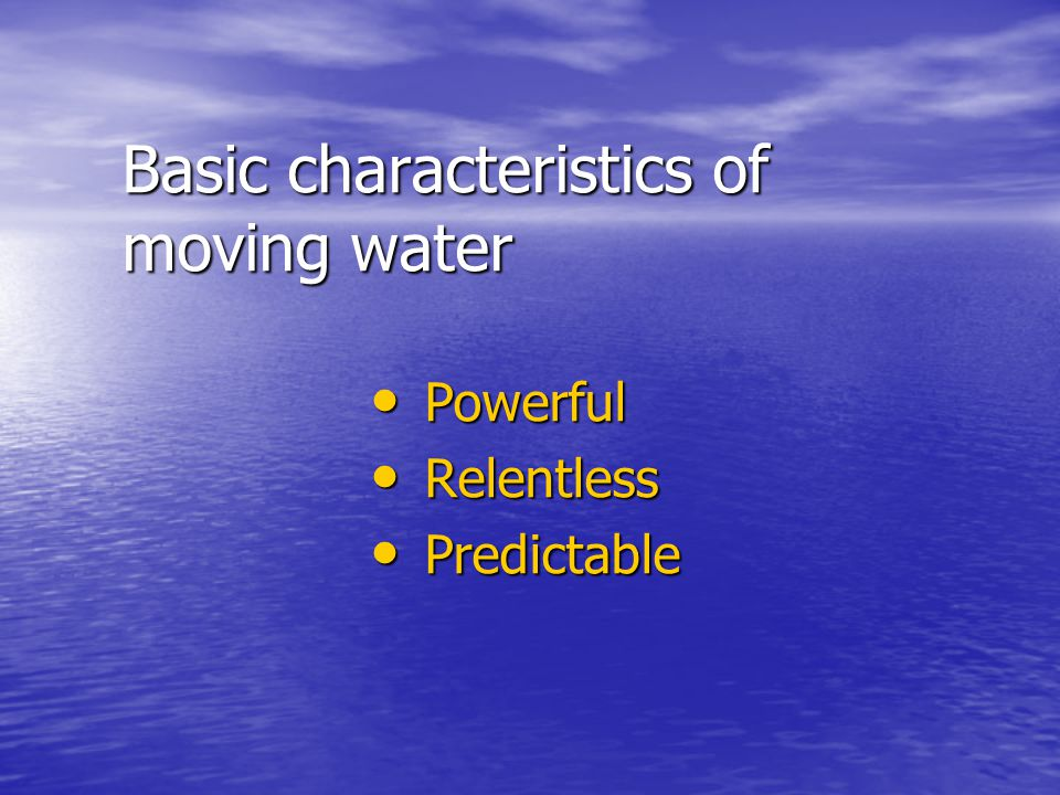 Basic characteristics of moving water Powerful Powerful Relentless Relentless Predictable Predictable