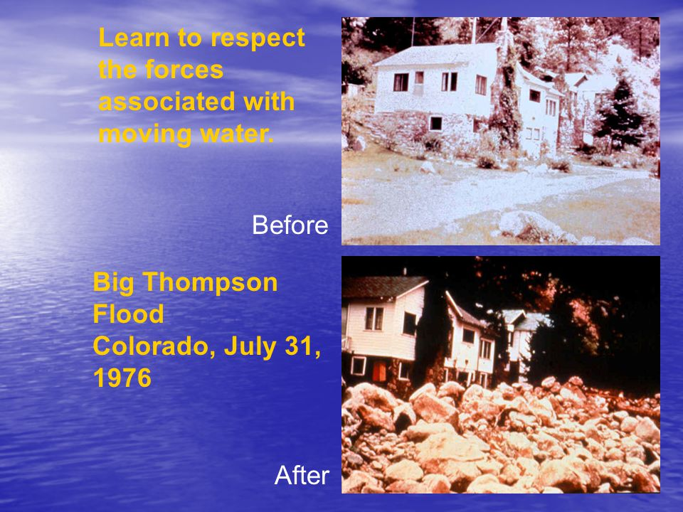 Learn to respect the forces associated with moving water. Big Thompson Flood Colorado, July 31, 1976 Before After