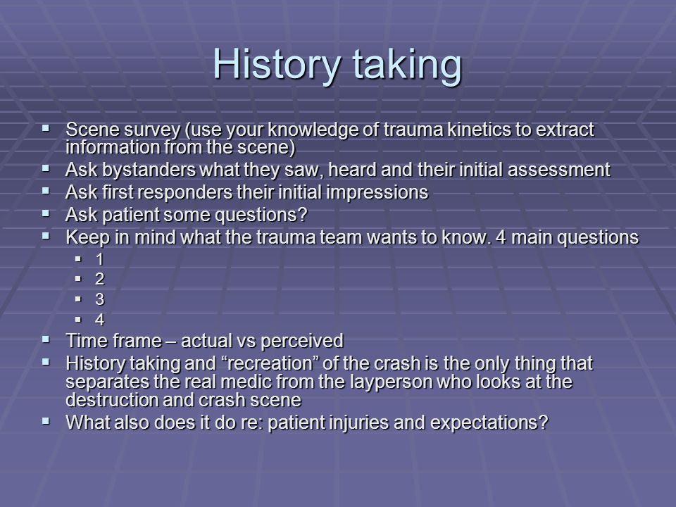 History taking  Scene survey (use your knowledge of trauma kinetics to extract information from the scene)  Ask bystanders what they saw, heard and their initial assessment  Ask first responders their initial impressions  Ask patient some questions.