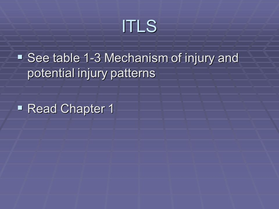 ITLS  See table 1-3 Mechanism of injury and potential injury patterns  Read Chapter 1