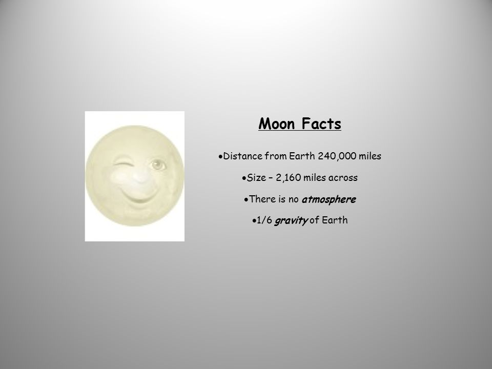 Moon Facts  Distance from Earth 240,000 miles  Size – 2,160 miles across  There is no atmosphere  1/6 gravity of Earth