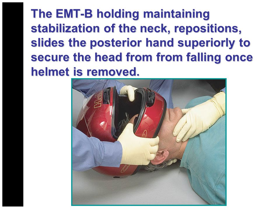 The EMT-B holding maintaining stabilization of the neck, repositions, slides the posterior hand superiorly to secure the head from from falling once h