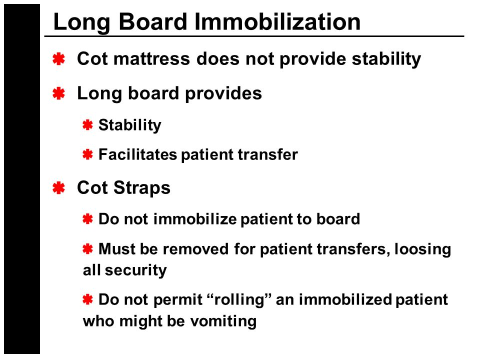 Cot mattress does not provide stability Long board provides Stability Facilitates patient transfer Cot Straps Do not immobilize patient to board Must