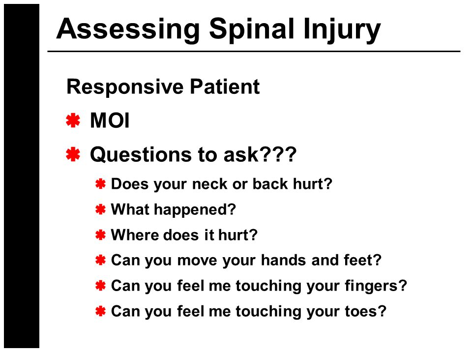 Assessing Spinal Injury Responsive Patient MOI Questions to ask??? Does your neck or back hurt? What happened? Where does it hurt? Can you move your h