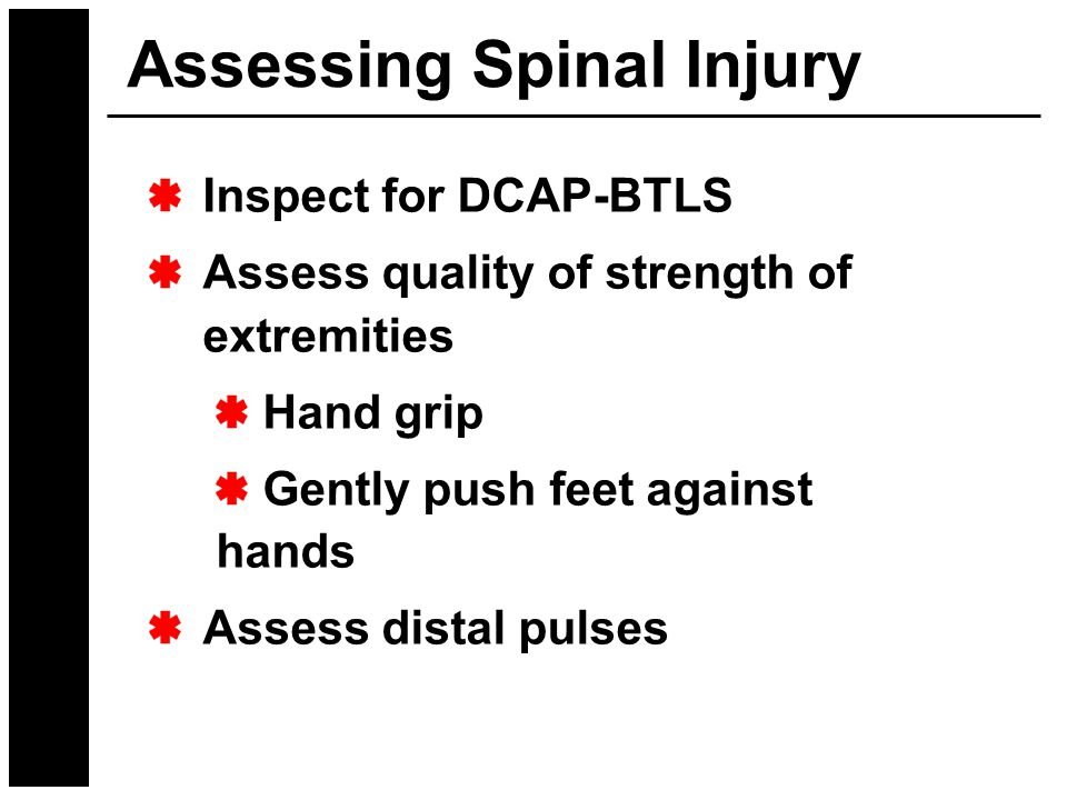 Assessing Spinal Injury Inspect for DCAP-BTLS Assess quality of strength of extremities Hand grip Gently push feet against hands Assess distal pulses