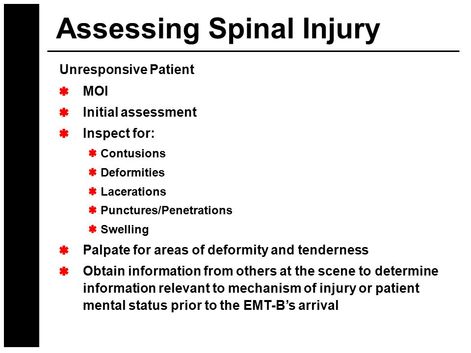 Assessing Spinal Injury Unresponsive Patient MOI Initial assessment Inspect for: Contusions Deformities Lacerations Punctures/Penetrations Swelling Pa