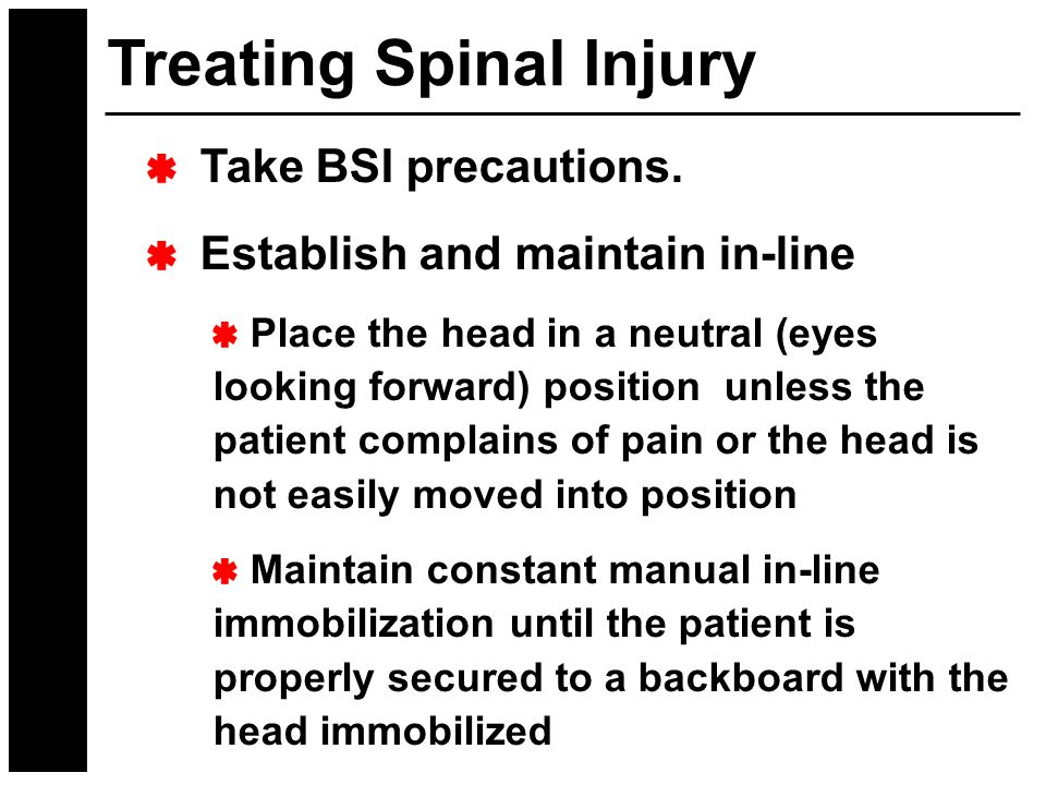 Treating Spinal Injury Take BSI precautions. Establish and maintain in-line Place the head in a neutral (eyes looking forward) position unless the pat