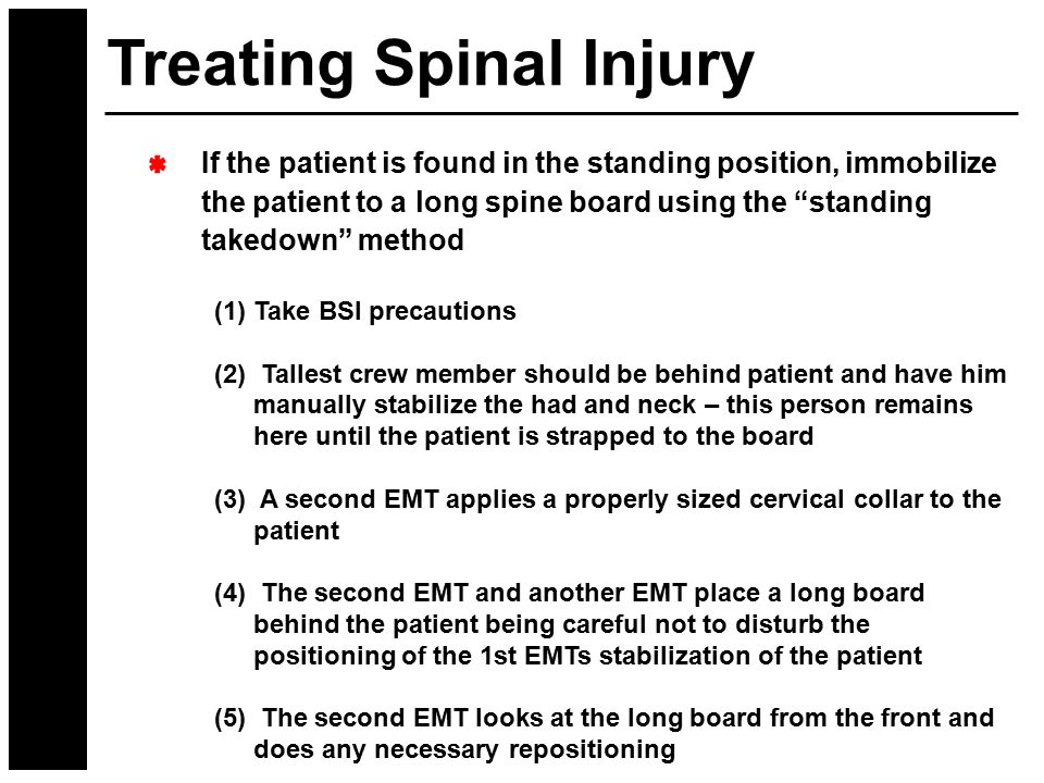 """If the patient is found in the standing position, immobilize the patient to a long spine board using the """"standing takedown"""" method (1)Take BSI precau"""