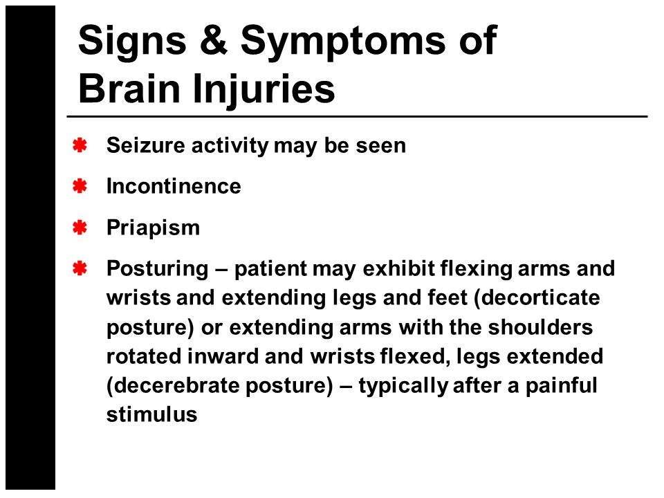 Seizure activity may be seen Incontinence Priapism Posturing – patient may exhibit flexing arms and wrists and extending legs and feet (decorticate po