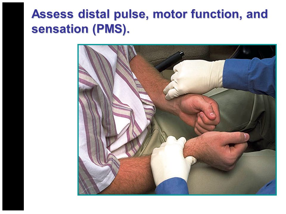 Assess distal pulse, motor function, and sensation (PMS).