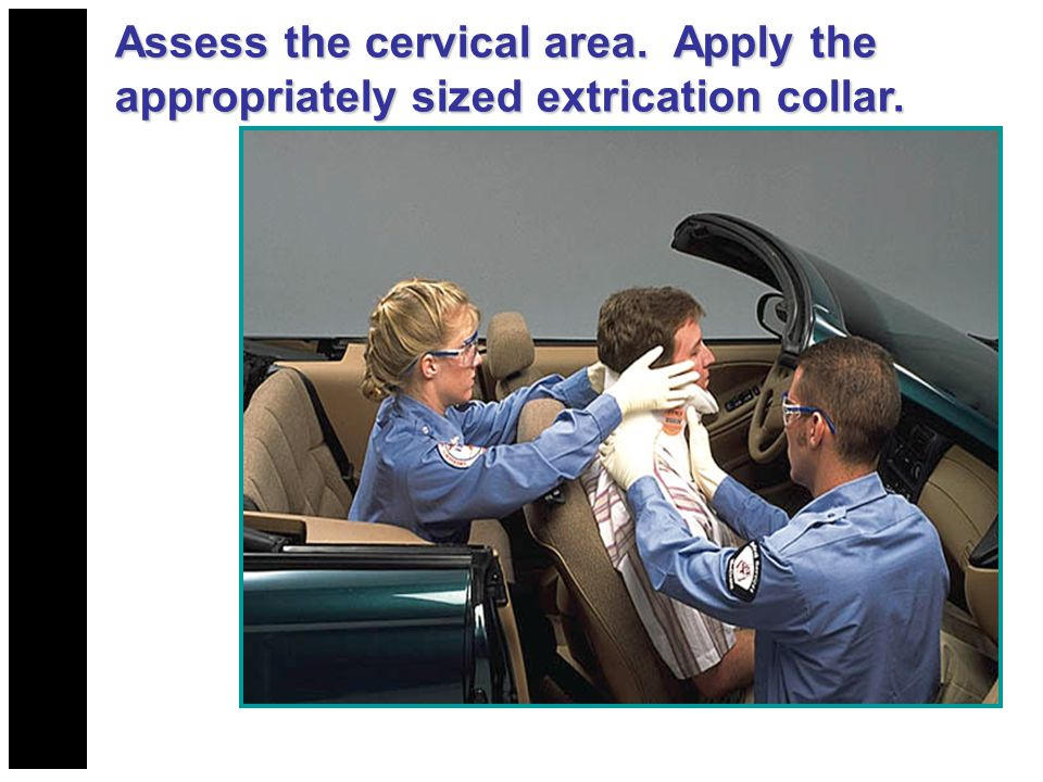 Assess the cervical area. Apply the appropriately sized extrication collar.