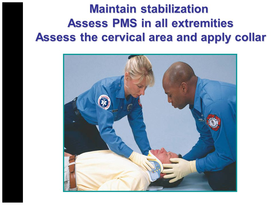Maintain stabilization Assess PMS in all extremities Assess the cervical area and apply collar