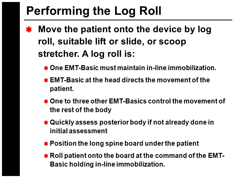 Performing the Log Roll Move the patient onto the device by log roll, suitable lift or slide, or scoop stretcher. A log roll is: One EMT-Basic must ma