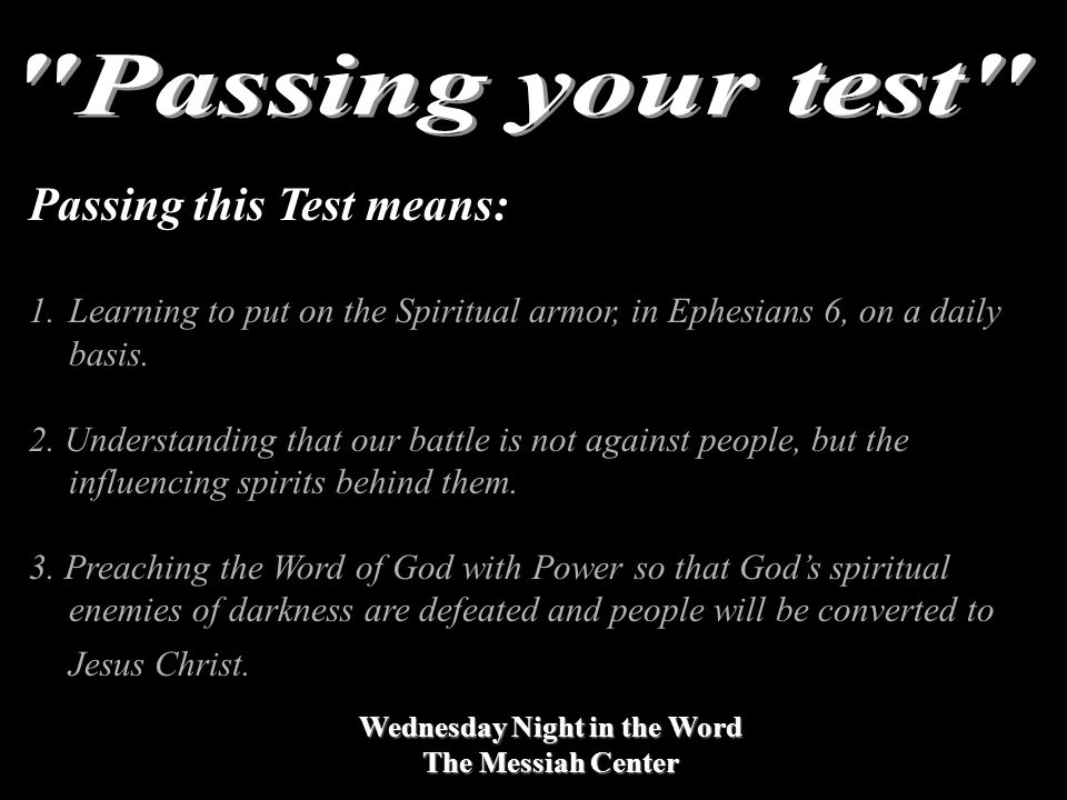 Wednesday Night in the Word The Messiah Center Passing this Test means: 1.Learning to put on the Spiritual armor, in Ephesians 6, on a daily basis.
