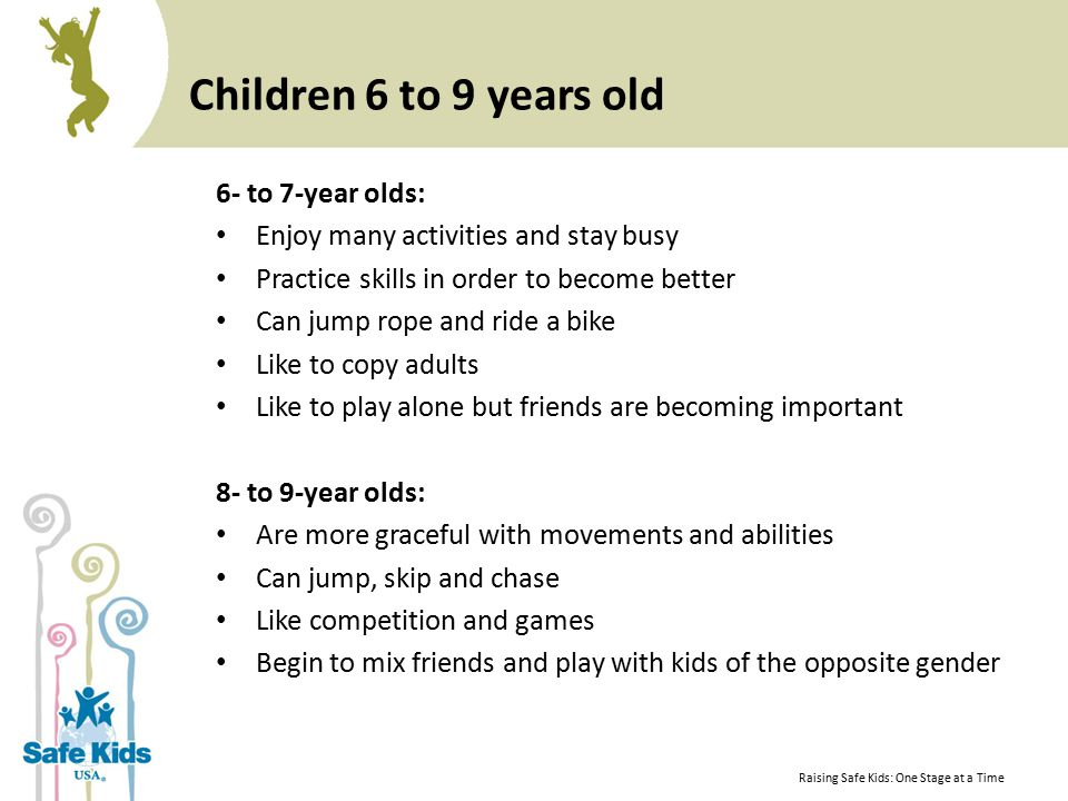 Children 6 to 9 years old 6- to 7-year olds: Enjoy many activities and stay busy Practice skills in order to become better Can jump rope and ride a bike Like to copy adults Like to play alone but friends are becoming important 8- to 9-year olds: Are more graceful with movements and abilities Can jump, skip and chase Like competition and games Begin to mix friends and play with kids of the opposite gender Raising Safe Kids: One Stage at a Time