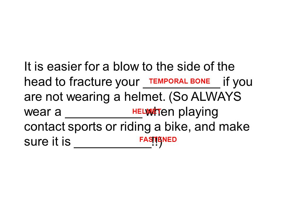 It is easier for a blow to the side of the head to fracture your ___________ if you are not wearing a helmet.
