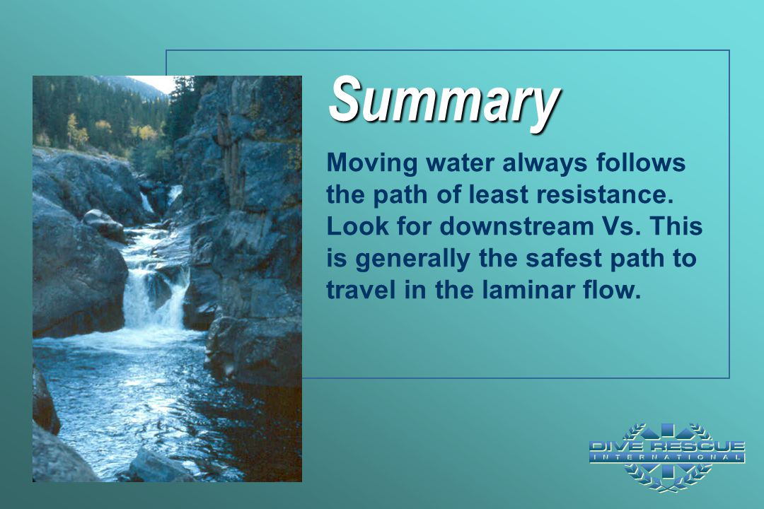 Summary Moving water always follows the path of least resistance. Look for downstream Vs. This is generally the safest path to travel in the laminar f