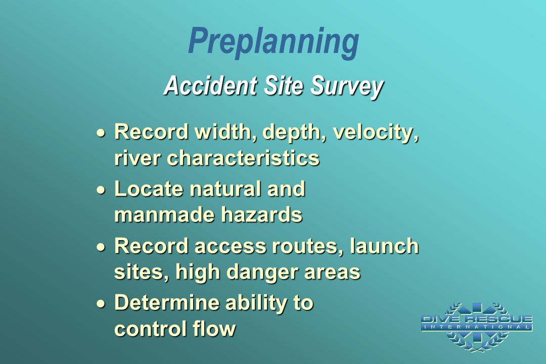  Record width, depth, velocity, river characteristics  Locate natural and manmade hazards  Record access routes, launch sites, high danger areas 