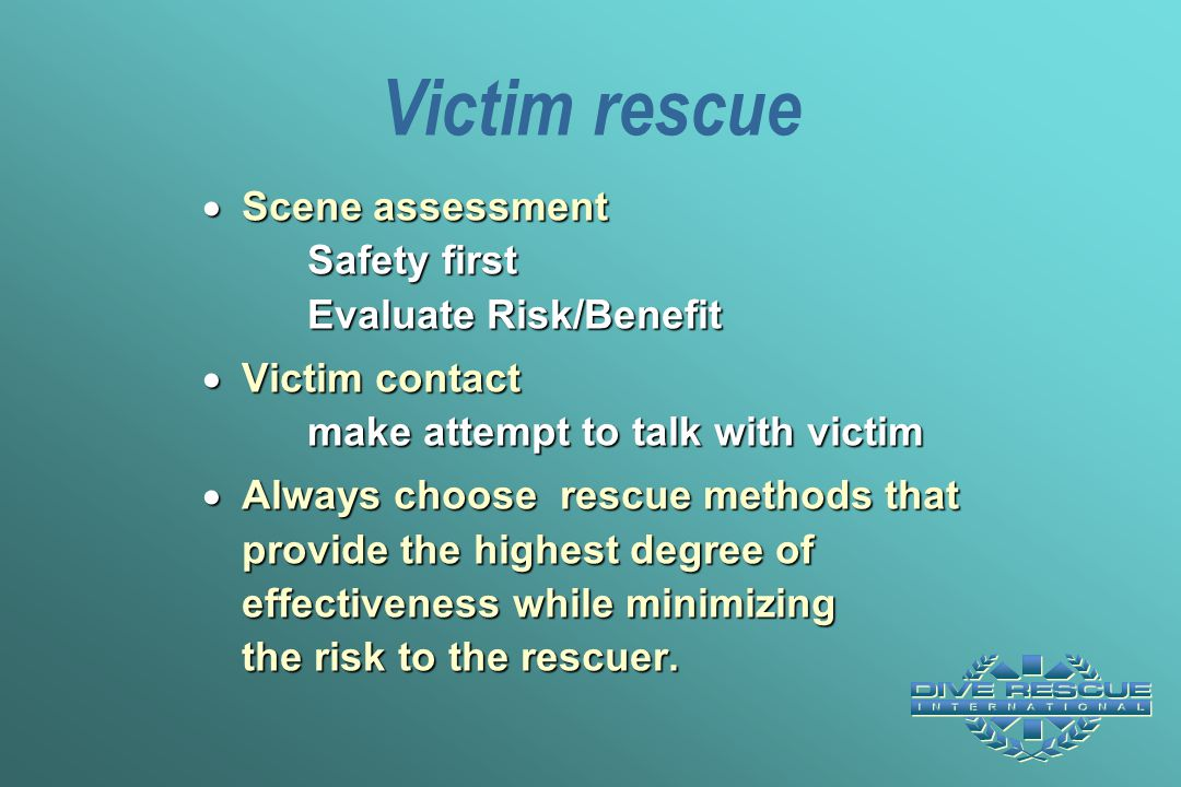 Victim rescue  Scene assessment Safety first Evaluate Risk/Benefit  Victim contact make attempt to talk with victim  Always choose rescue methods t