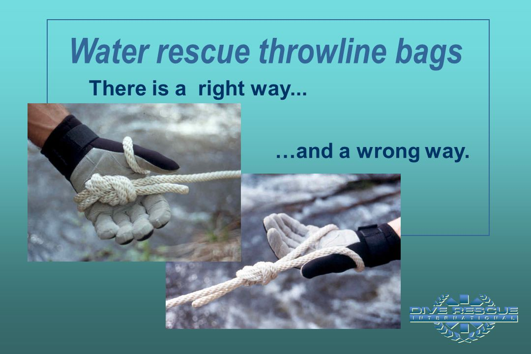 Water rescue throwline bags There is a right way... …and a wrong way.