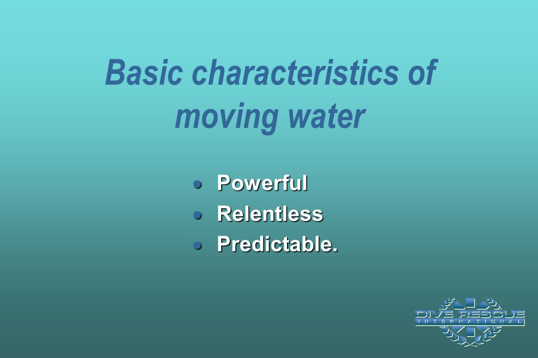Basic characteristics of moving water  Powerful  Relentless  Predictable.
