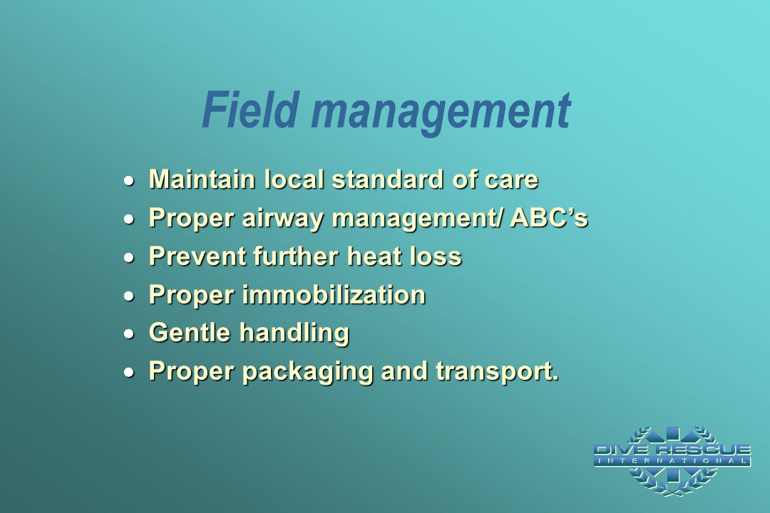 Field management  Maintain local standard of care  Proper airway management/ ABC's  Prevent further heat loss  Proper immobilization  Gentle hand