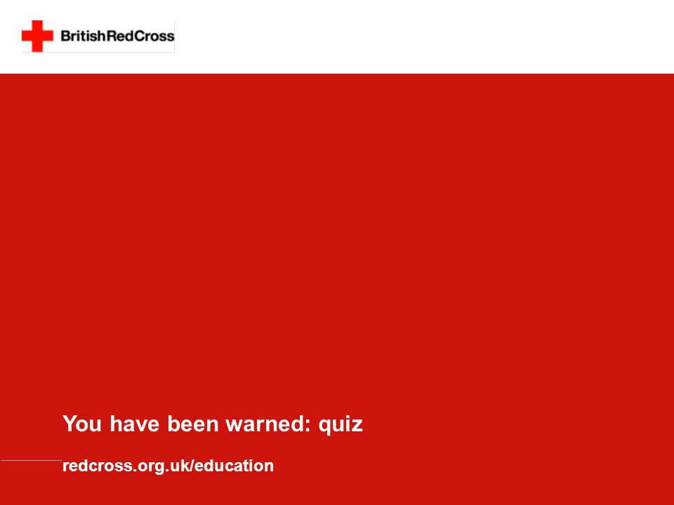 You have been warned: quiz redcross.org.uk/education