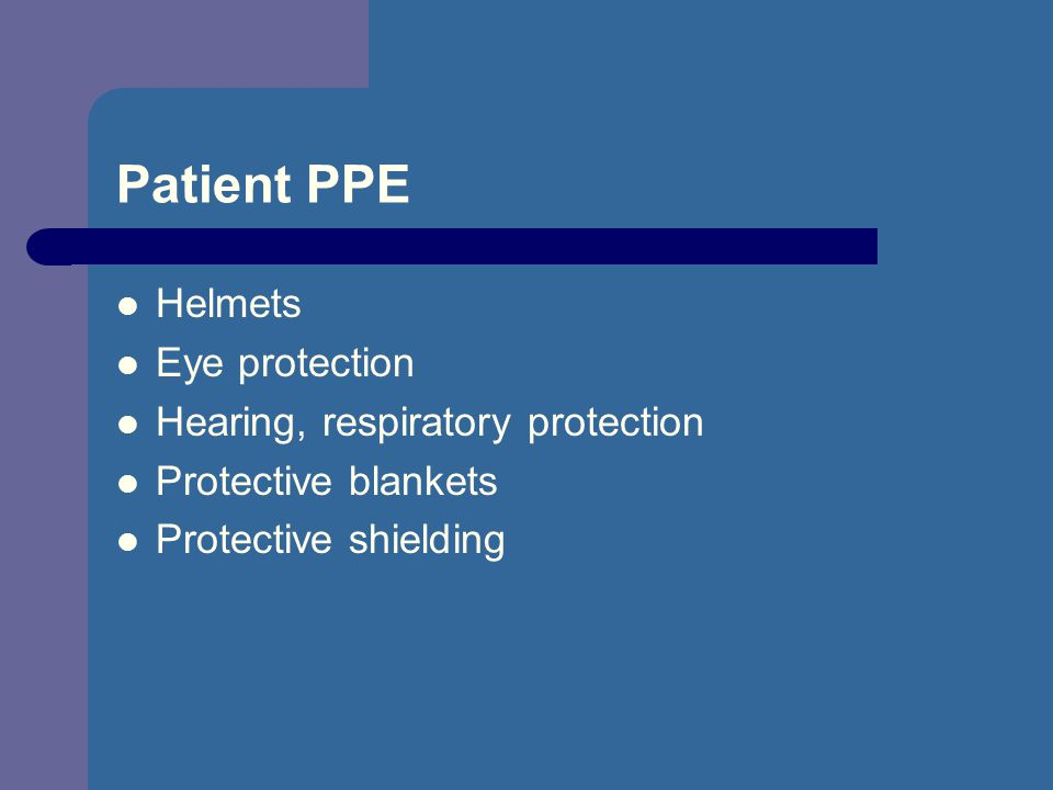 Patient PPE Helmets Eye protection Hearing, respiratory protection Protective blankets Protective shielding