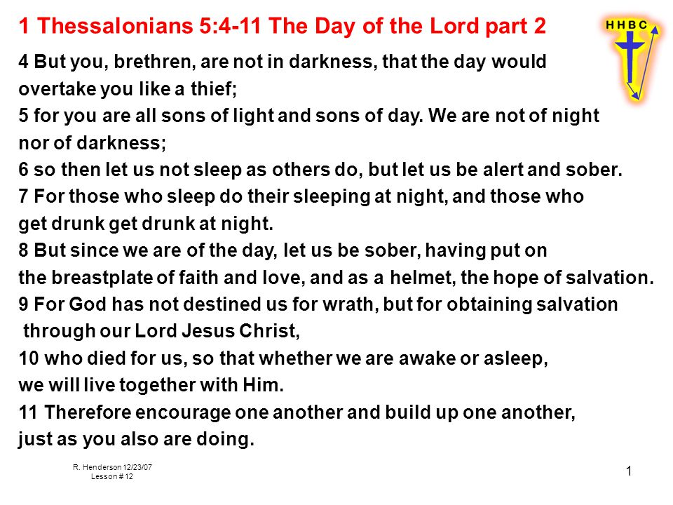 R. Henderson 12/23/07 Lesson # 12 1 1 Thessalonians 5:4-11 The Day of the Lord part 2 4 But you, brethren, are not in darkness, that the day would ove