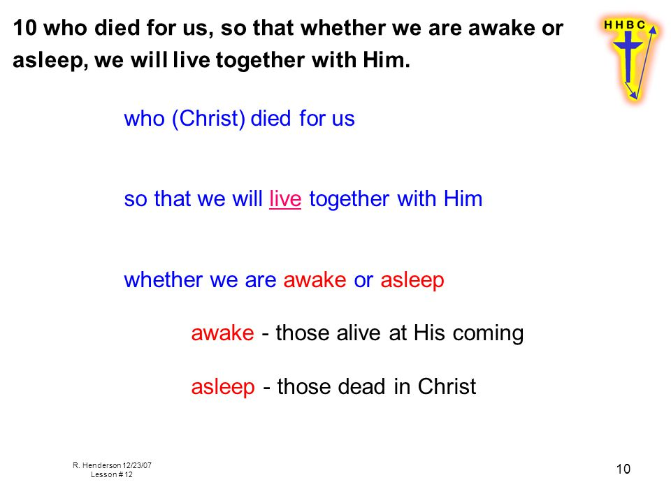 R. Henderson 12/23/07 Lesson # 12 10 10 who died for us, so that whether we are awake or asleep, we will live together with Him. who (Christ) died for