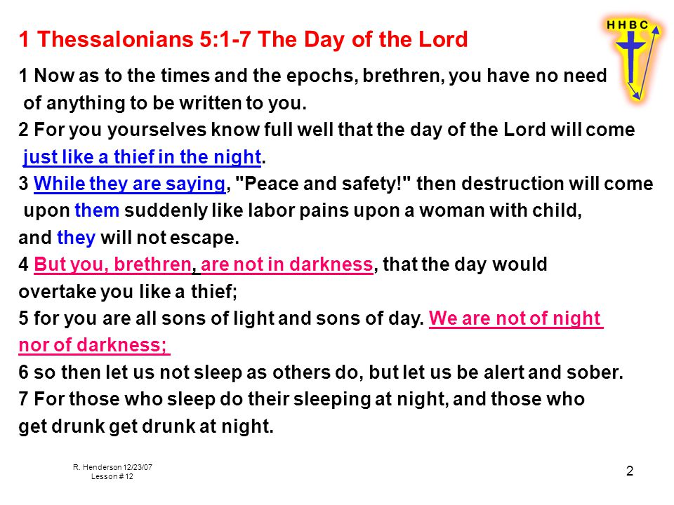 R. Henderson 12/23/07 Lesson # 12 2 1 Thessalonians 5:1-7 The Day of the Lord 1 Now as to the times and the epochs, brethren, you have no need of anyt