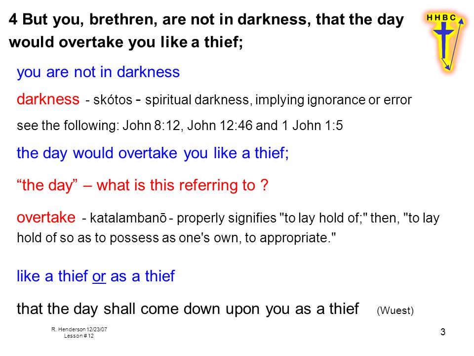 R. Henderson 12/23/07 Lesson # 12 3 4 But you, brethren, are not in darkness, that the day would overtake you like a thief; you are not in darkness da