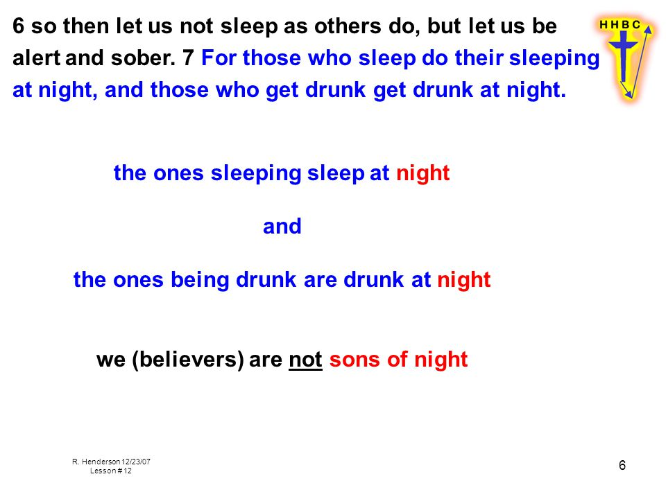 R. Henderson 12/23/07 Lesson # 12 6 6 so then let us not sleep as others do, but let us be alert and sober. 7 For those who sleep do their sleeping at