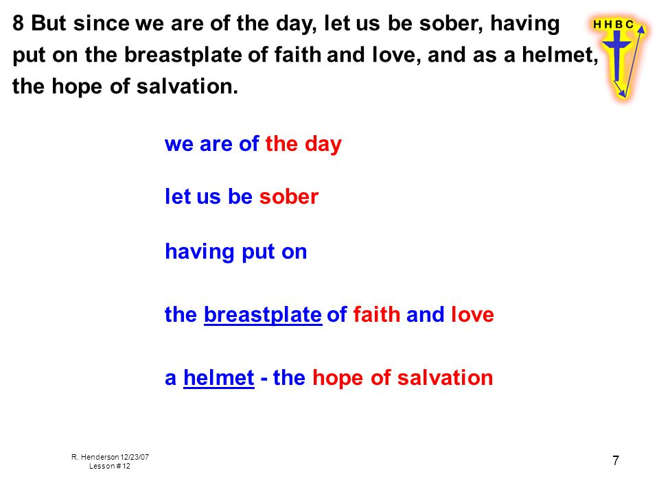 R. Henderson 12/23/07 Lesson # 12 7 8 But since we are of the day, let us be sober, having put on the breastplate of faith and love, and as a helmet,