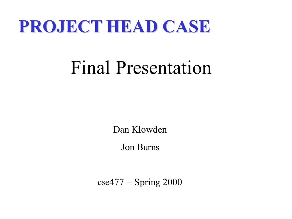 PROJECT HEAD CASE Final Presentation Dan Klowden Jon Burns cse477 – Spring 2000