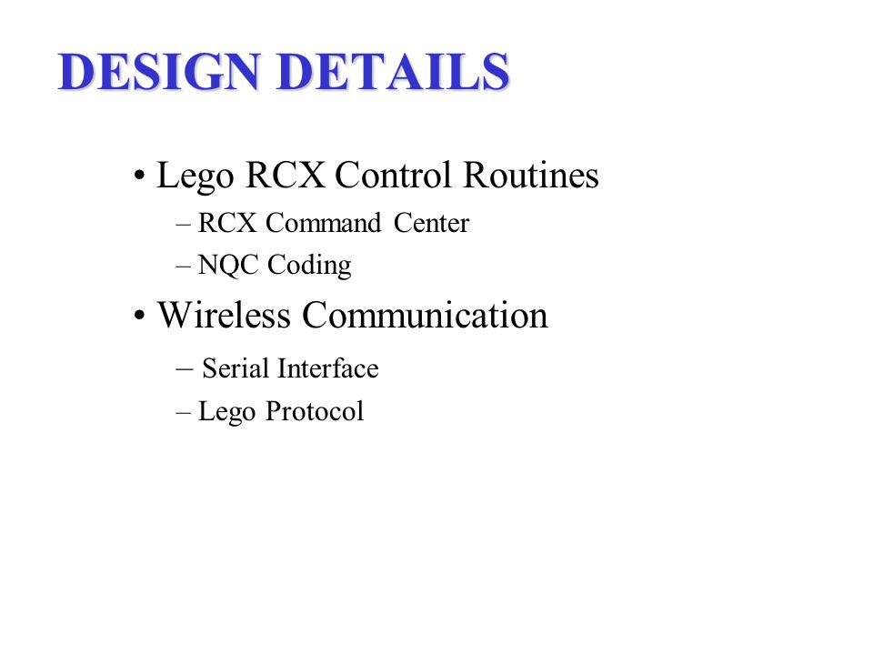 DESIGN DETAILS Lego RCX Control Routines – RCX Command Center – NQC Coding Wireless Communication – Serial Interface – Lego Protocol