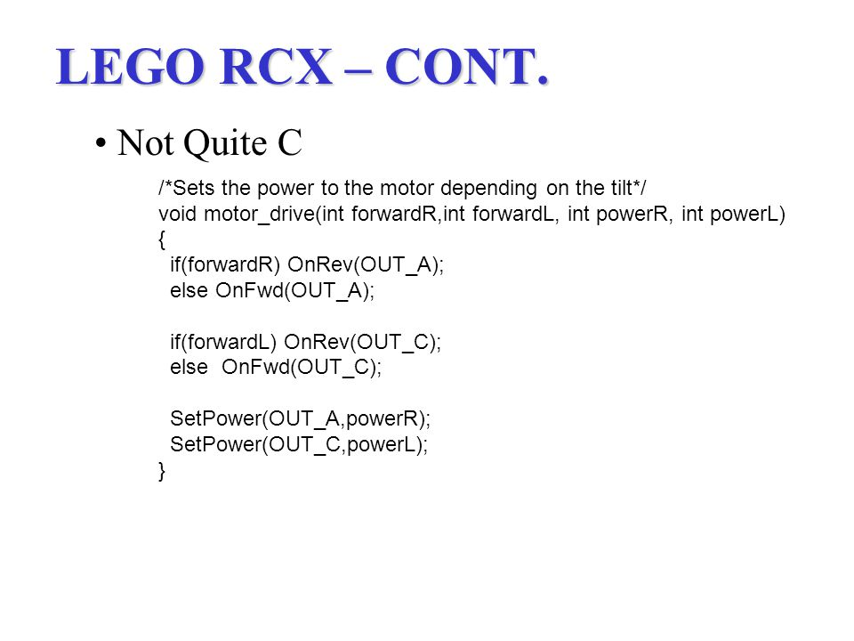 LEGO RCX – CONT. Not Quite C /*Sets the power to the motor depending on the tilt*/ void motor_drive(int forwardR,int forwardL, int powerR, int powerL)