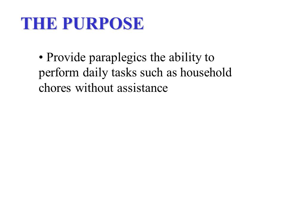 THE PURPOSE Provide paraplegics the ability to perform daily tasks such as household chores without assistance