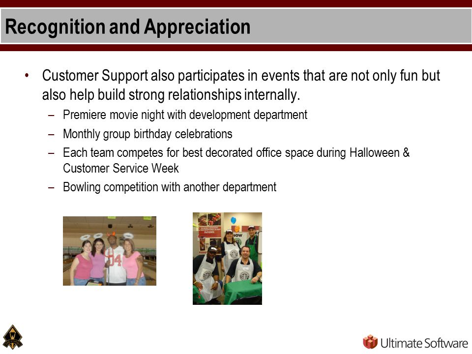 Recognition and Appreciation Customer Support also participates in events that are not only fun but also help build strong relationships internally.