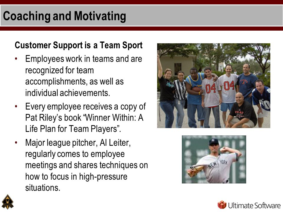 Coaching and Motivating Customer Support is a Team Sport Employees work in teams and are recognized for team accomplishments, as well as individual achievements.