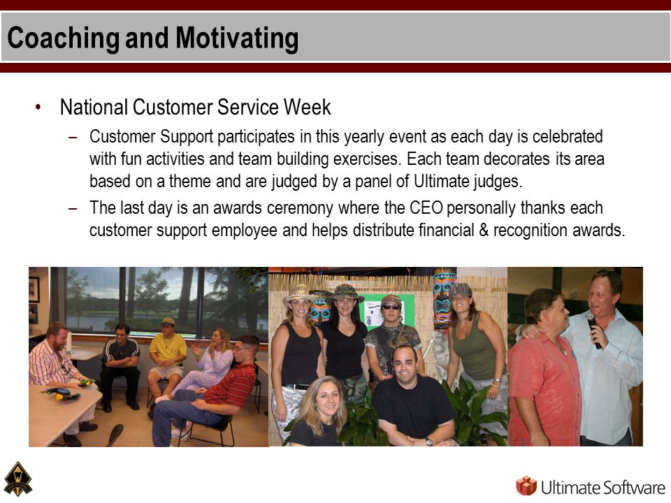 Coaching and Motivating National Customer Service Week –Customer Support participates in this yearly event as each day is celebrated with fun activities and team building exercises.