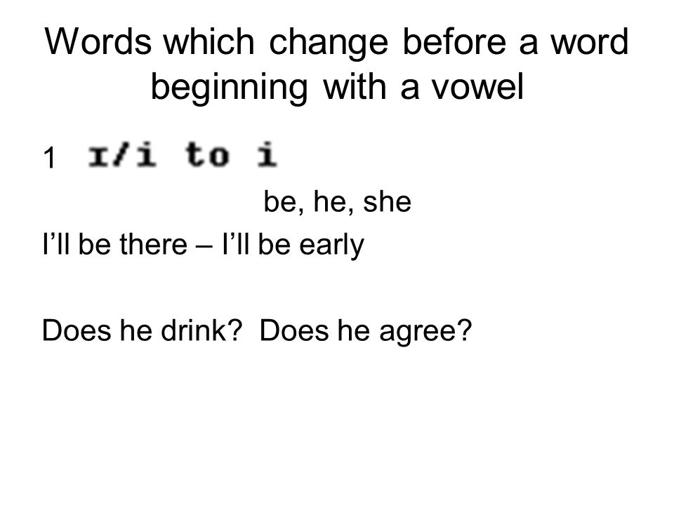 Words which change before a word beginning with a vowel 1 be, he, she I'll be there – I'll be early Does he drink? Does he agree?
