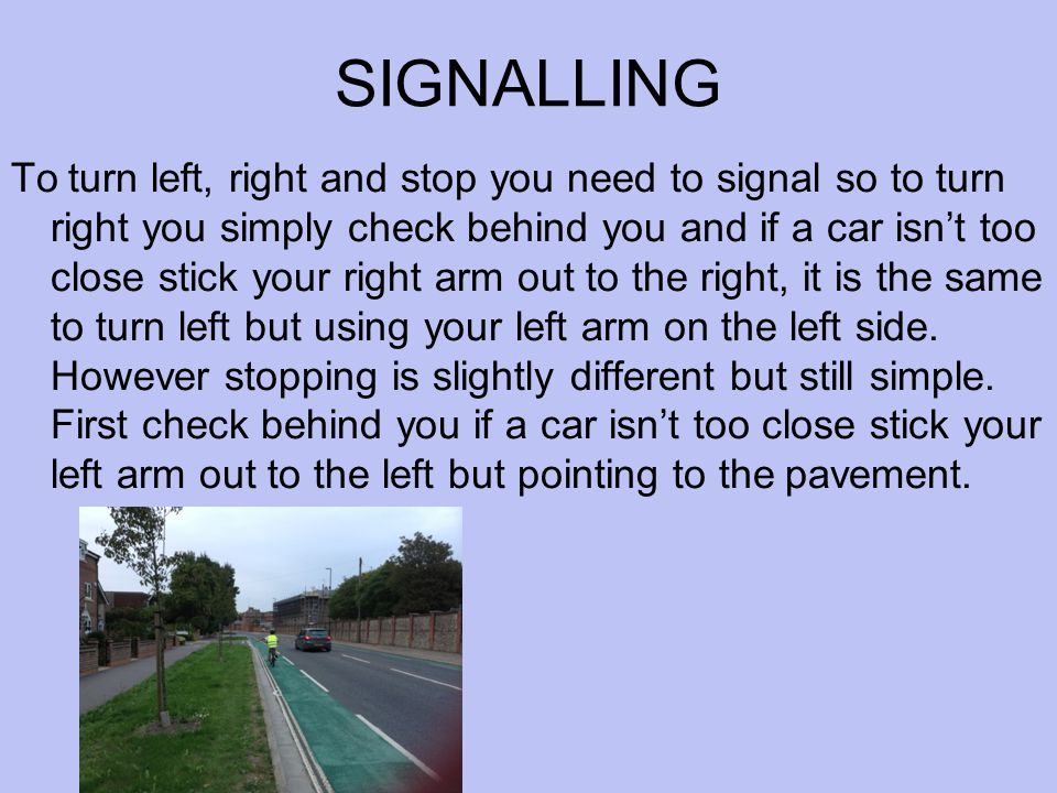 SIGNALLING To turn left, right and stop you need to signal so to turn right you simply check behind you and if a car isn't too close stick your right arm out to the right, it is the same to turn left but using your left arm on the left side.