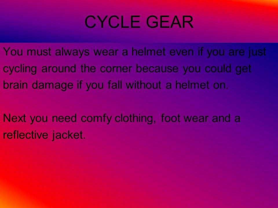 CYCLE GEAR You must always wear a helmet even if you are just cycling around the corner because you could get brain damage if you fall without a helmet on.